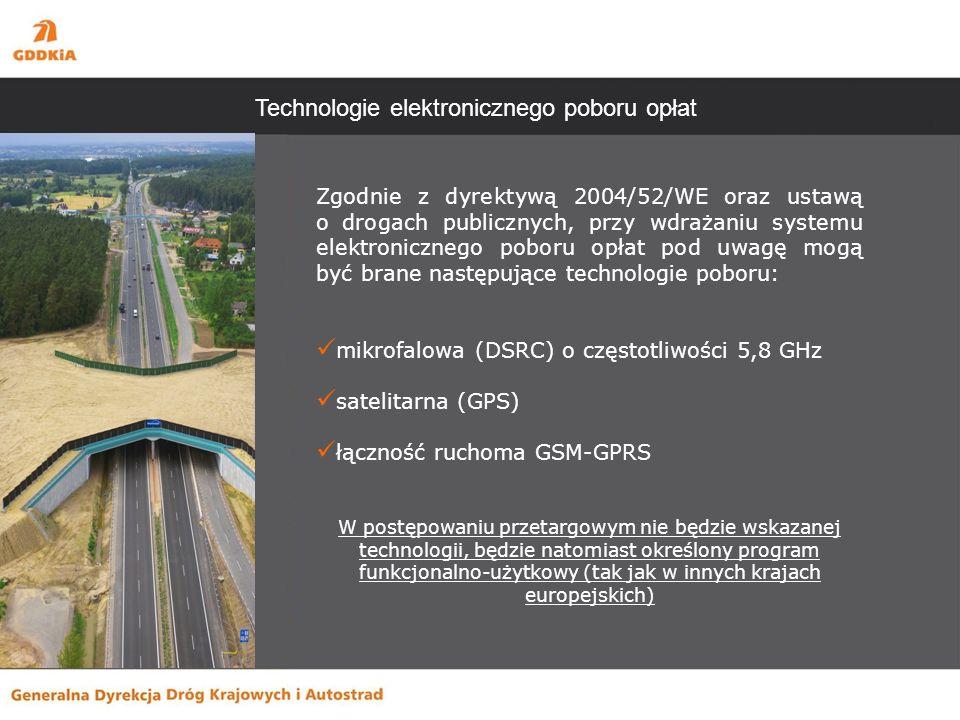 Technologie elektronicznego poboru opłat Zgodnie z dyrektywą 2004/52/WE oraz ustawą o drogach publicznych, przy wdrażaniu systemu elektronicznego poboru opłat pod uwagę mogą być brane następujące technologie poboru: mikrofalowa (DSRC) o częstotliwości 5,8 GHz satelitarna (GPS) łączność ruchoma GSM-GPRS W postępowaniu przetargowym nie będzie wskazanej technologii, będzie natomiast określony program funkcjonalno-użytkowy (tak jak w innych krajach europejskich)