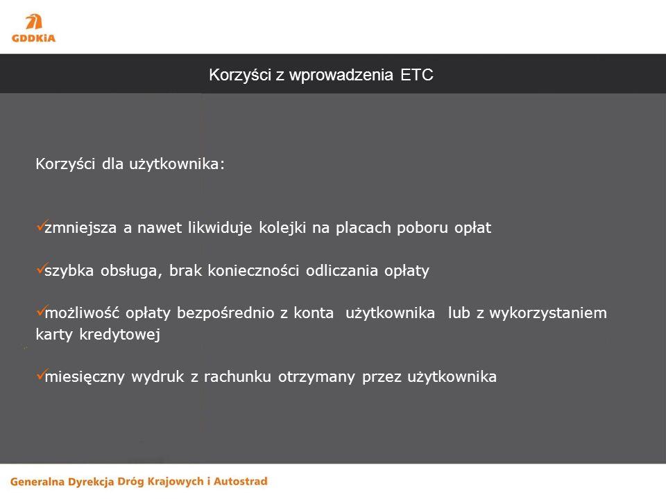 Korzyści z wprowadzenia ETC Korzyści dla użytkownika: zmniejsza a nawet likwiduje kolejki na placach poboru opłat szybka obsługa, brak konieczności odliczania opłaty możliwość opłaty bezpośrednio z konta użytkownika lub z wykorzystaniem karty kredytowej miesięczny wydruk z rachunku otrzymany przez użytkownika