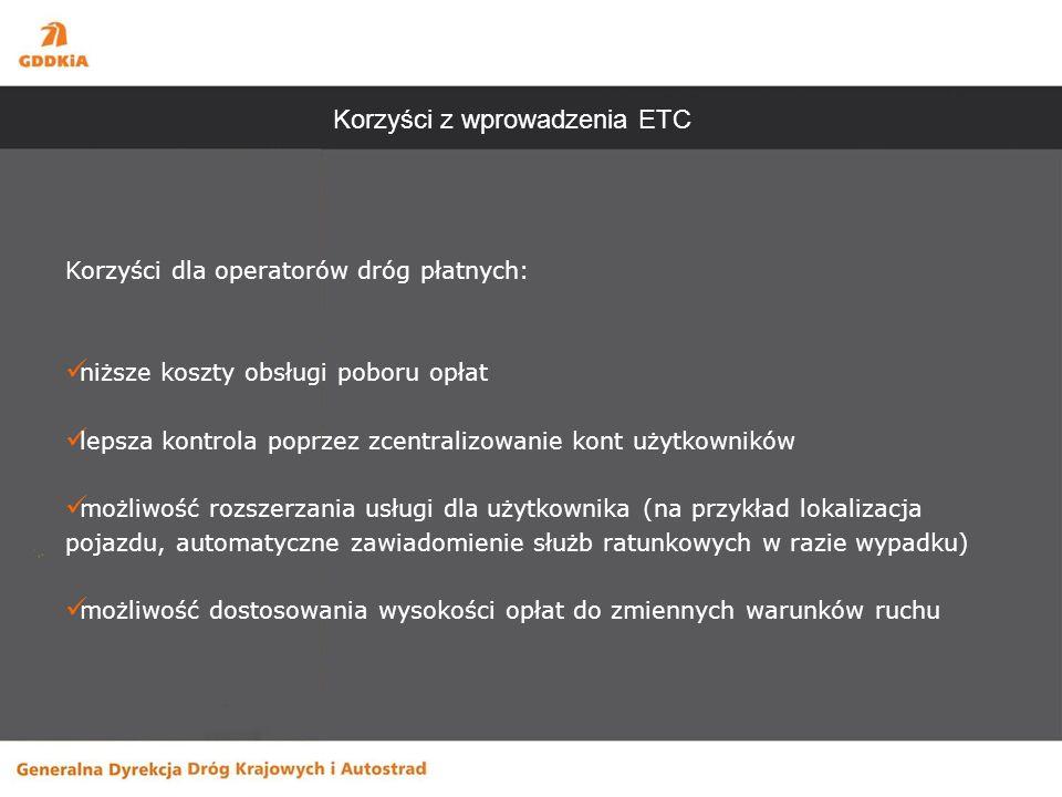 Korzyści z wprowadzenia ETC Korzyści dla operatorów dróg płatnych: niższe koszty obsługi poboru opłat lepsza kontrola poprzez zcentralizowanie kont użytkowników możliwość rozszerzania usługi dla użytkownika (na przykład lokalizacja pojazdu, automatyczne zawiadomienie służb ratunkowych w razie wypadku) możliwość dostosowania wysokości opłat do zmiennych warunków ruchu