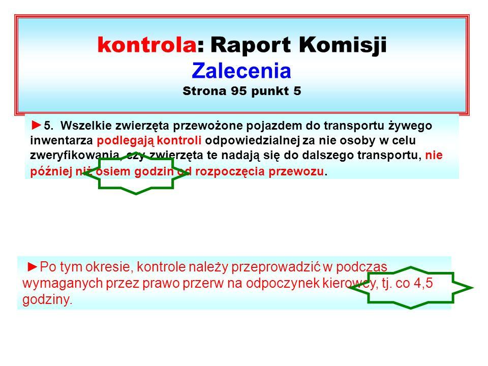 kontrola: Raport Komisji Zalecenia Strona 95 punkt 5 5. Wszelkie zwierzęta przewożone pojazdem do transportu żywego inwentarza podlegają kontroli odpo