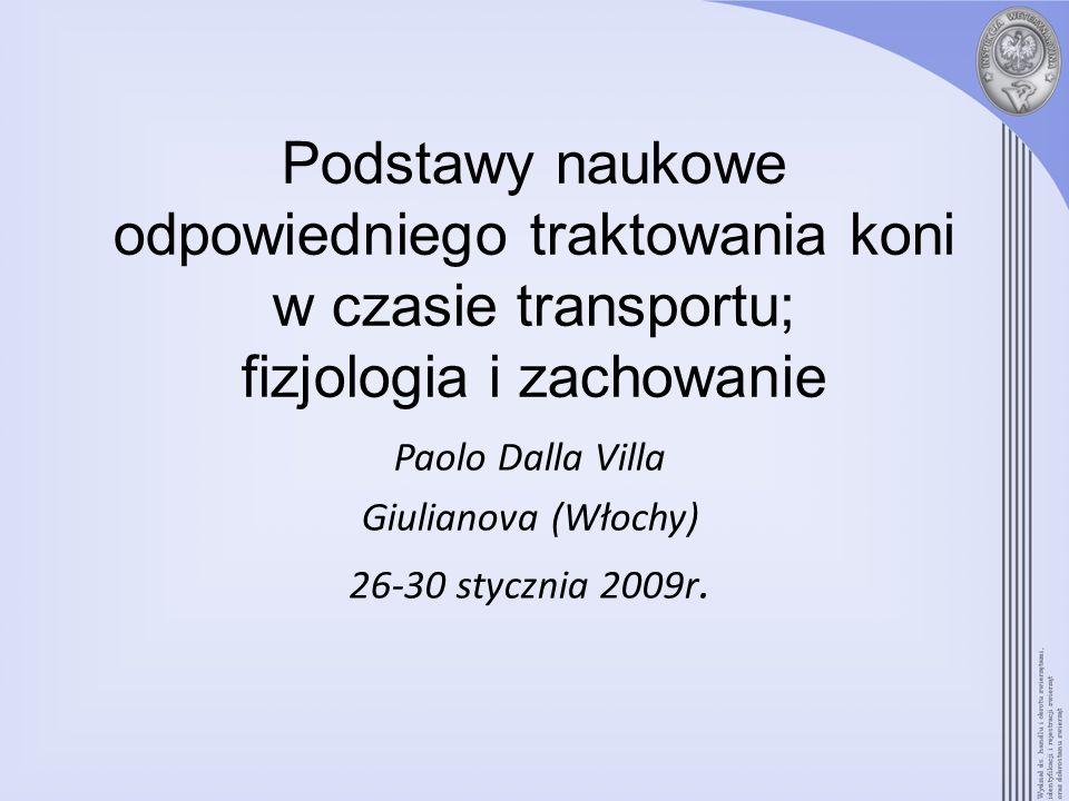 Podstawy naukowe odpowiedniego traktowania koni w czasie transportu; fizjologia i zachowanie Paolo Dalla Villa Giulianova (Włochy) 26-30 stycznia 2009