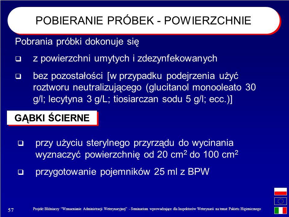 57 Projekt Bliźniaczy Wzmacnianie Administracji Weterynaryjnej - Seminarium wprowadzające dla Inspektorów Weterynarii na temat Pakietu Higienicznego z powierzchni umytych i zdezynfekowanych bez pozostałości [w przypadku podejrzenia użyć roztworu neutralizującego (glucitanol monooleato 30 g/l; lecytyna 3 g/L; tiosiarczan sodu 5 g/l; ecc.)] POBIERANIE PRÓBEK - POWIERZCHNIE GĄBKI ŚCIERNE Pobrania próbki dokonuje się przy użyciu sterylnego przyrządu do wycinania wyznaczyć powierzchnię od 20 cm 2 do 100 cm 2 przygotowanie pojemników 25 ml z BPW