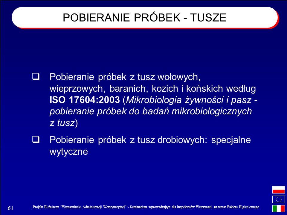 61 Projekt Bliźniaczy Wzmacnianie Administracji Weterynaryjnej - Seminarium wprowadzające dla Inspektorów Weterynarii na temat Pakietu Higienicznego Pobieranie próbek z tusz wołowych, wieprzowych, baranich, kozich i końskich według ISO 17604:2003 (Mikrobiologia żywności i pasz - pobieranie próbek do badań mikrobiologicznych z tusz) Pobieranie próbek z tusz drobiowych: specjalne wytyczne POBIERANIE PRÓBEK - TUSZE