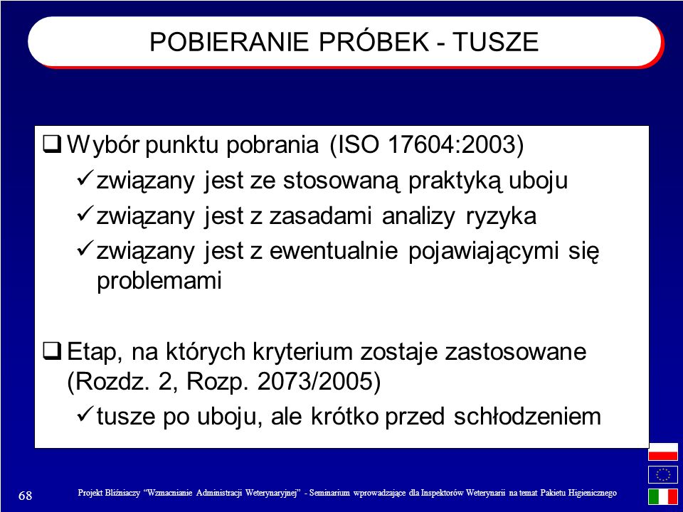 68 Projekt Bliźniaczy Wzmacnianie Administracji Weterynaryjnej - Seminarium wprowadzające dla Inspektorów Weterynarii na temat Pakietu Higienicznego Wybór punktu pobrania (ISO 17604:2003) związany jest ze stosowaną praktyką uboju związany jest z zasadami analizy ryzyka związany jest z ewentualnie pojawiającymi się problemami Etap, na których kryterium zostaje zastosowane (Rozdz.