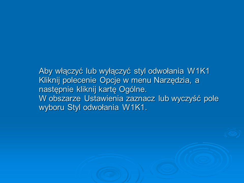 Aby włączyć lub wyłączyć styl odwołania W1K1 Kliknij polecenie Opcje w menu Narzędzia, a następnie kliknij kartę Ogólne.