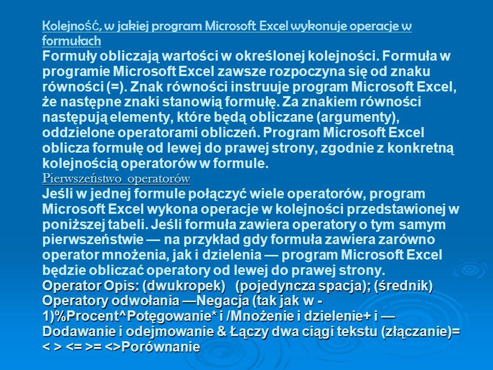 Pierwsze ń stwo operatorów Operator Opis: (dwukropek) (pojedyncza spacja); (średnik) Operatory odwołania Negacja (tak jak w - 1)%Procent^Potęgowanie* i /Mnożenie i dzielenie+ i Dodawanie i odejmowanie & Łączy dwa ciągi tekstu (złączanie)= = <>Porównanie Kolejno ść, w jakiej program Microsoft Excel wykonuje operacje w formułach Formuły obliczają wartości w określonej kolejności.
