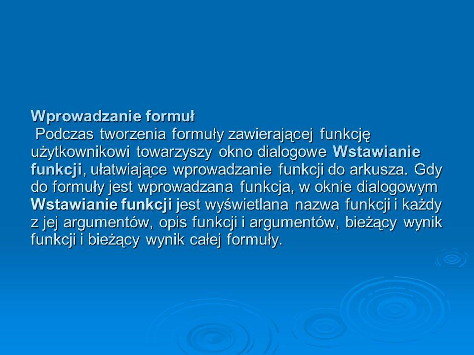 Wprowadzanie formuł Podczas tworzenia formuły zawierającej funkcję użytkownikowi towarzyszy okno dialogowe Wstawianie funkcji, ułatwiające wprowadzanie funkcji do arkusza.