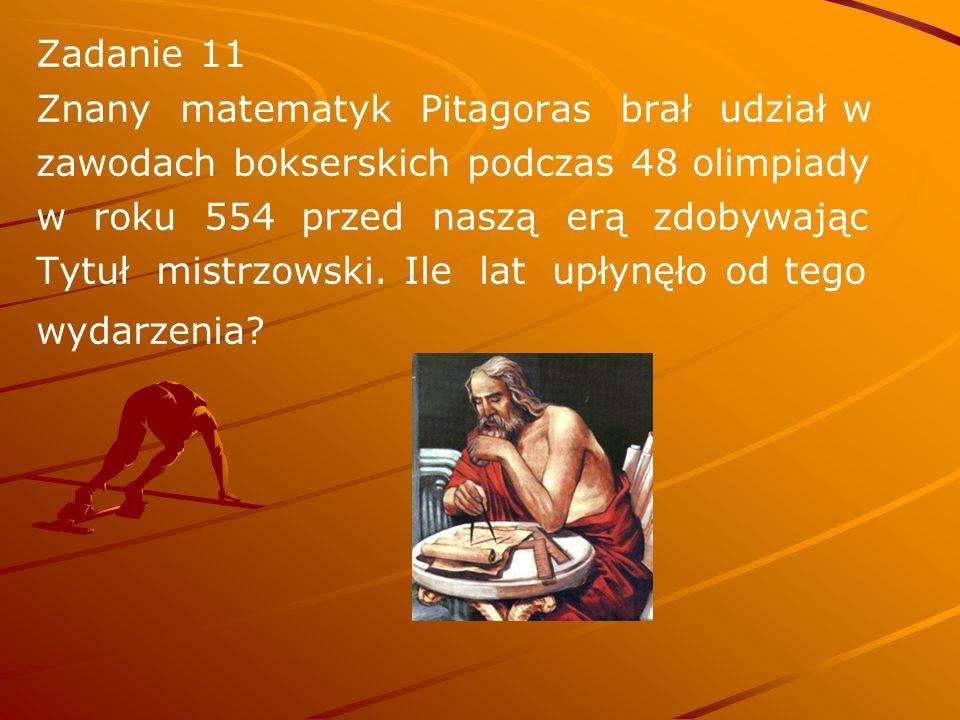 Zadanie 11 Znany matematyk Pitagoras brał udział w zawodach bokserskich podczas 48 olimpiady w roku 554 przed naszą erą zdobywając Tytuł mistrzowski.