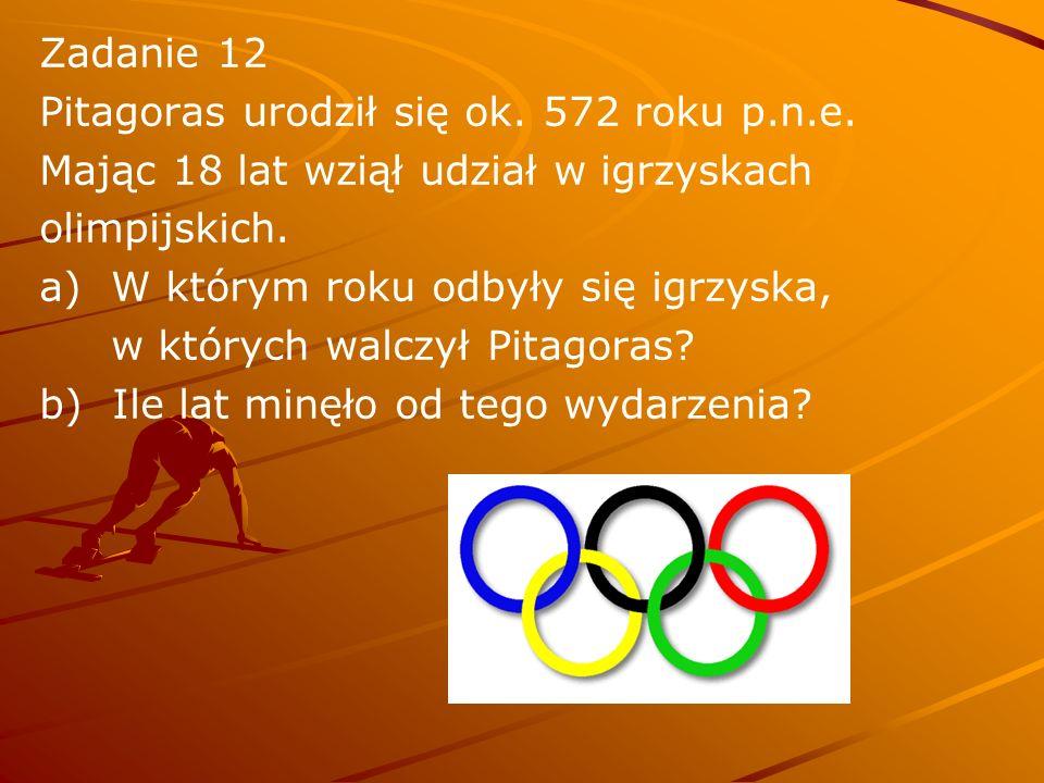Zadanie 12 Pitagoras urodził się ok. 572 roku p.n.e. Mając 18 lat wziął udział w igrzyskach olimpijskich. a) W którym roku odbyły się igrzyska, w któr