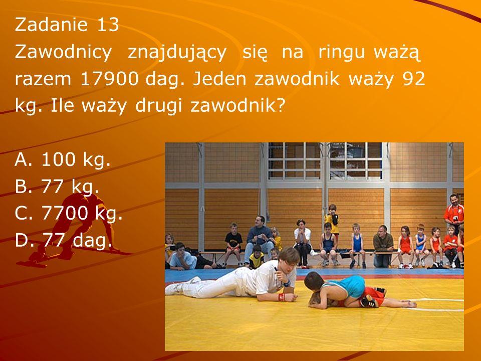 Zadanie 13 Zawodnicy znajdujący się na ringu ważą razem 17900 dag. Jeden zawodnik waży 92 kg. Ile waży drugi zawodnik? A. 100 kg. B. 77 kg. C. 7700 kg