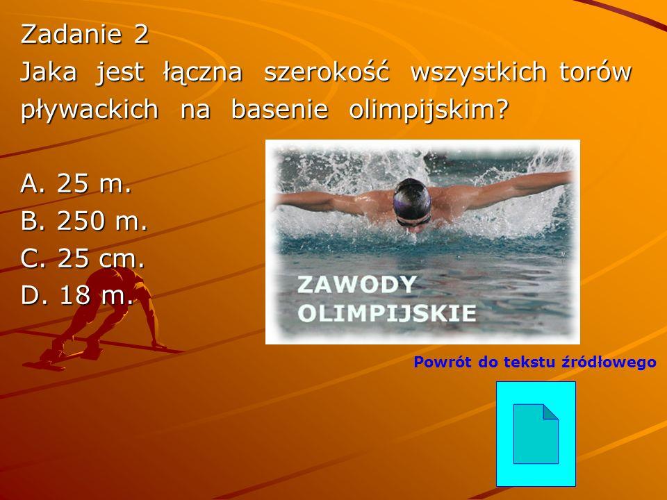 Zadanie 2 Jaka jest łączna szerokość wszystkich torów pływackich na basenie olimpijskim? A. 25 m. B. 250 m. C. 25 cm. D. 18 m. Powrót do tekstu źródło
