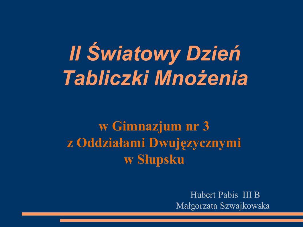 II Światowy Dzień Tabliczki Mnożenia w Gimnazjum nr 3 z Oddziałami Dwujęzycznymi w Słupsku Hubert Pabis III B Małgorzata Szwajkowska