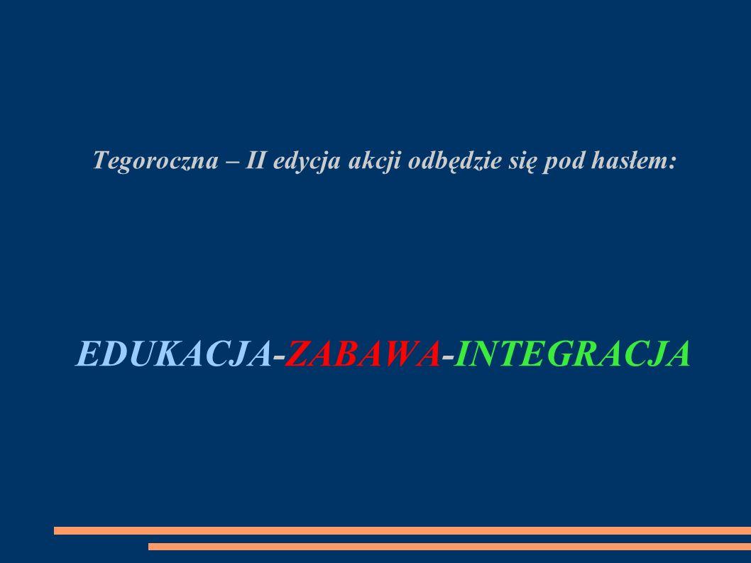Tegoroczna – II edycja akcji odbędzie się pod hasłem: EDUKACJA-ZABAWA-INTEGRACJA