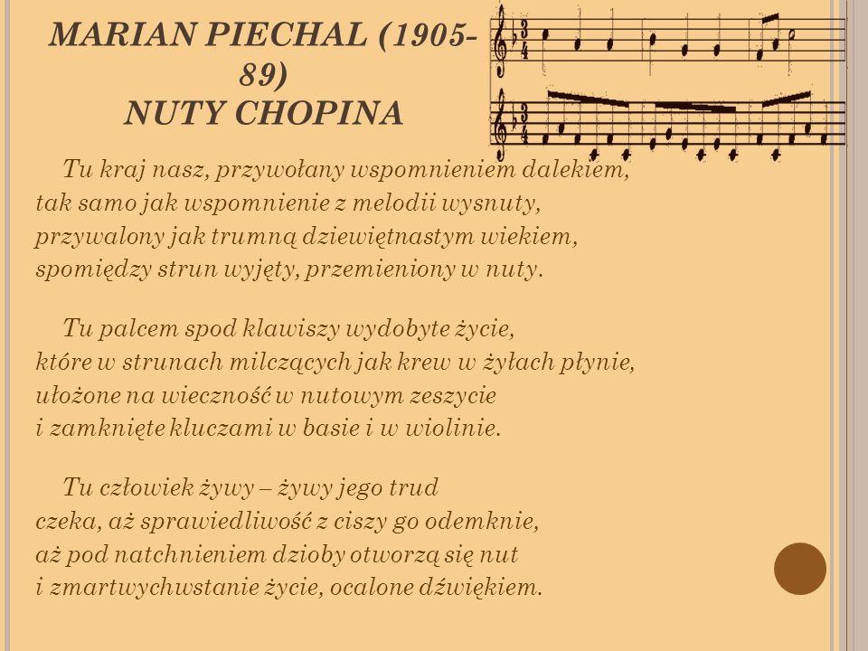 MARIAN PIECHAL (1905- 89) NUTY CHOPINA Tu kraj nasz, przywołany wspomnieniem dalekiem, tak samo jak wspomnienie z melodii wysnuty, przywalony jak trumną dziewiętnastym wiekiem, spomiędzy strun wyjęty, przemieniony w nuty.