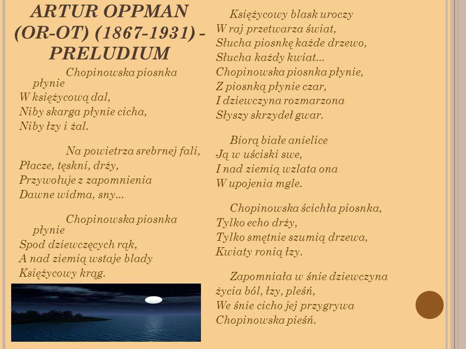 ARTUR OPPMAN (OR-OT) (1867-1931) - PRELUDIUM Chopinowska piosnka płynie W księżycową dal, Niby skarga płynie cicha, Niby łzy i żal.