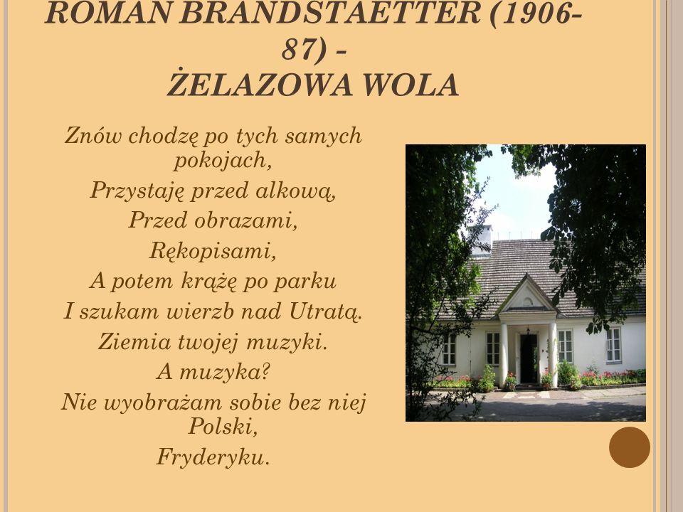 ROMAN BRANDSTAETTER (1906- 87) - ŻELAZOWA WOLA Znów chodzę po tych samych pokojach, Przystaję przed alkową, Przed obrazami, Rękopisami, A potem krążę po parku I szukam wierzb nad Utratą.