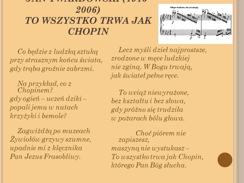 JAN TWARDOWSKI (1915- 2006) TO WSZYSTKO TRWA JAK CHOPIN Co będzie z ludzką sztuką przy strasznym końcu świata, gdy trąba groźnie zabrzmi.