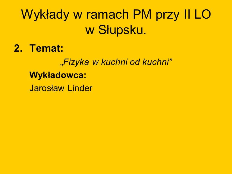 Wykłady w ramach PM przy II LO w Słupsku. 2.Temat: Fizyka w kuchni od kuchni Wykładowca: Jarosław Linder