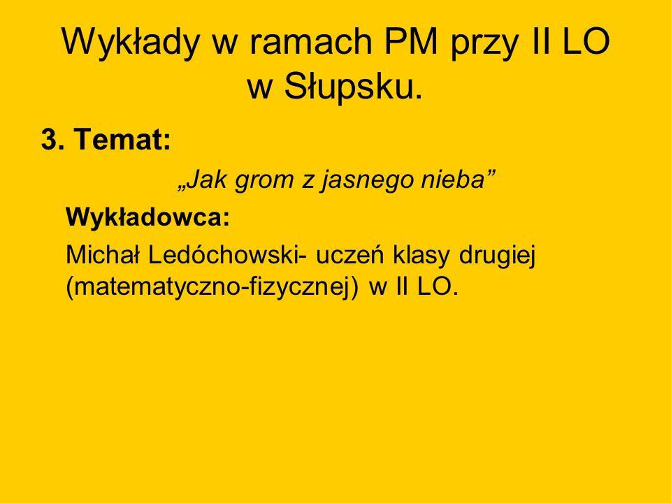 Wykłady w ramach PM przy II LO w Słupsku. 3. Temat: Jak grom z jasnego nieba Wykładowca: Michał Ledóchowski- uczeń klasy drugiej (matematyczno-fizyczn