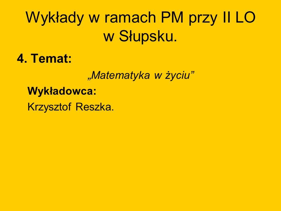 Wykłady w ramach PM przy II LO w Słupsku. 4. Temat: Matematyka w życiu Wykładowca: Krzysztof Reszka.