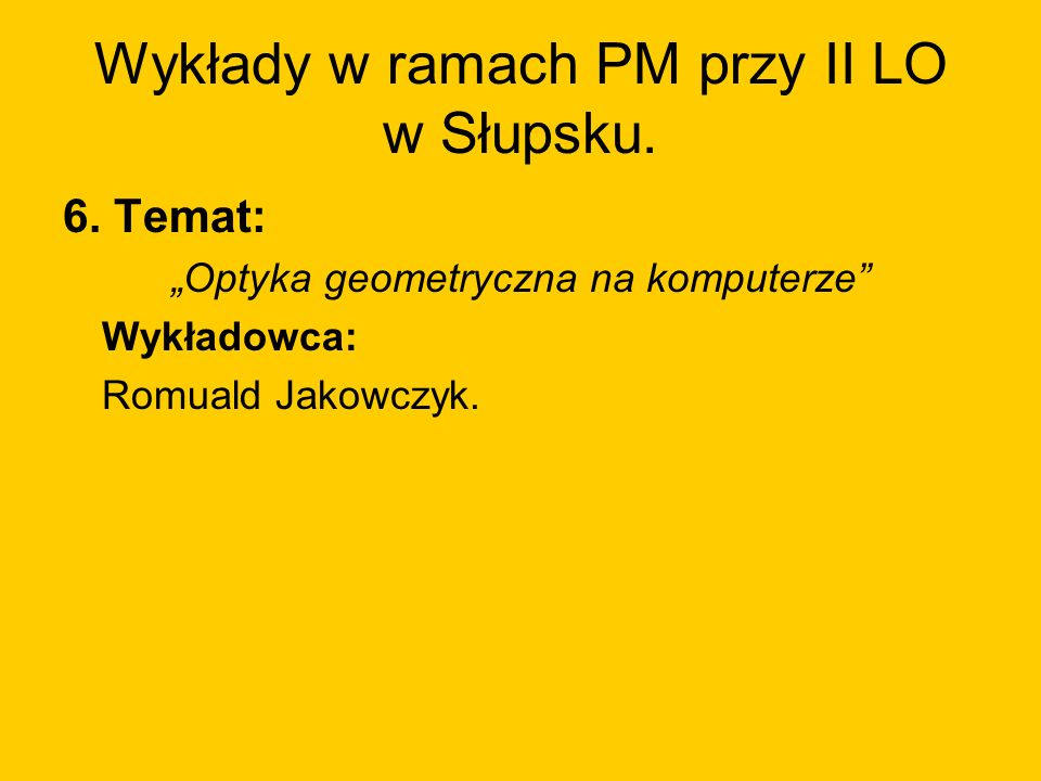Wykłady w ramach PM przy II LO w Słupsku. 6. Temat: Optyka geometryczna na komputerze Wykładowca: Romuald Jakowczyk.