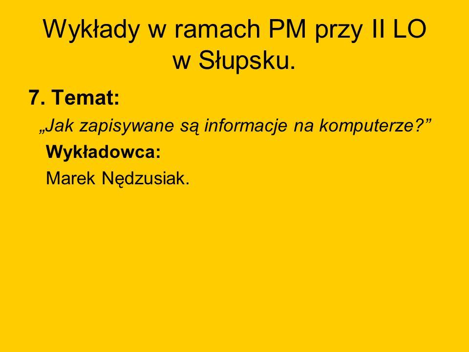 Wykłady w ramach PM przy II LO w Słupsku. 7. Temat: Jak zapisywane są informacje na komputerze? Wykładowca: Marek Nędzusiak.