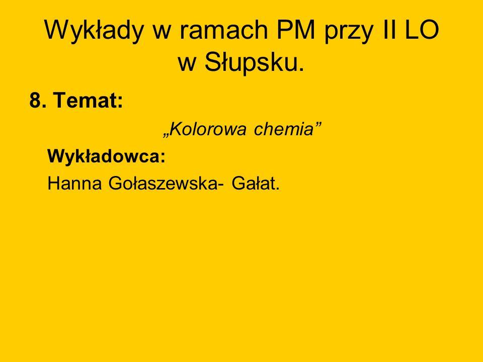 Wykłady w ramach PM przy II LO w Słupsku. 8. Temat: Kolorowa chemia Wykładowca: Hanna Gołaszewska- Gałat.