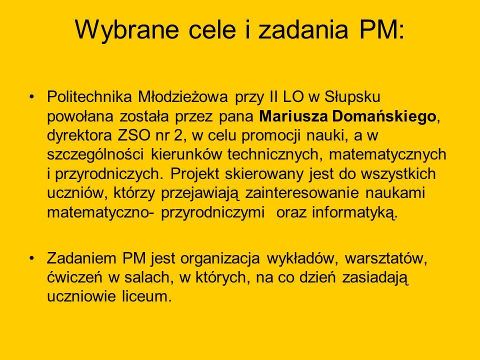 Wybrane cele i zadania PM: Politechnika Młodzieżowa przy II LO w Słupsku powołana została przez pana Mariusza Domańskiego, dyrektora ZSO nr 2, w celu