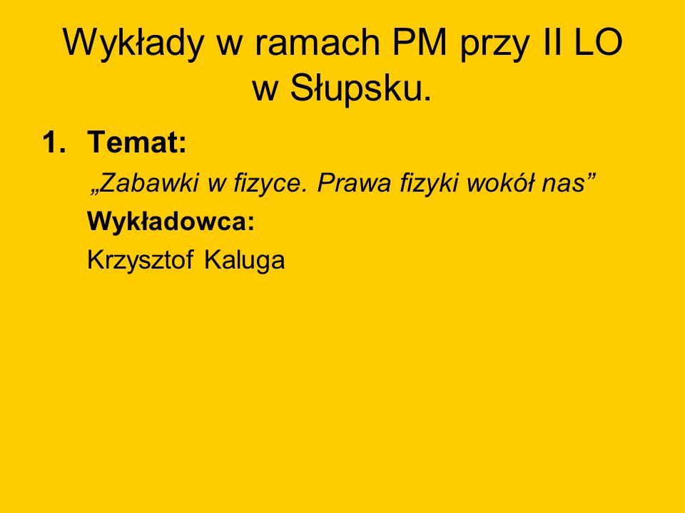 Wykłady w ramach PM przy II LO w Słupsku. 1.Temat: Zabawki w fizyce. Prawa fizyki wokół nas Wykładowca: Krzysztof Kaluga