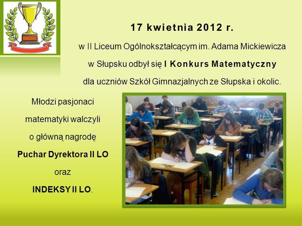 Młodzi pasjonaci matematyki walczyli o główną nagrodę Puchar Dyrektora II LO oraz INDEKSY II LO. 17 kwietnia 2012 r. w II Liceum Ogólnokształcącym im.