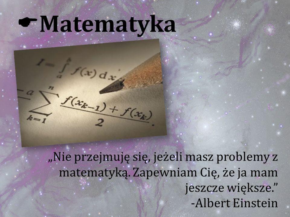 Matematyka Nie przejmuję się, jeżeli masz problemy z matematyką. Zapewniam Cię, że ja mam jeszcze większe. -Albert Einstein