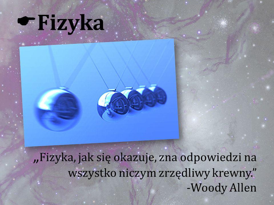 Fizyka, jak się okazuje, zna odpowiedzi na wszystko niczym zrzędliwy krewny. -Woody Allen Fizyka