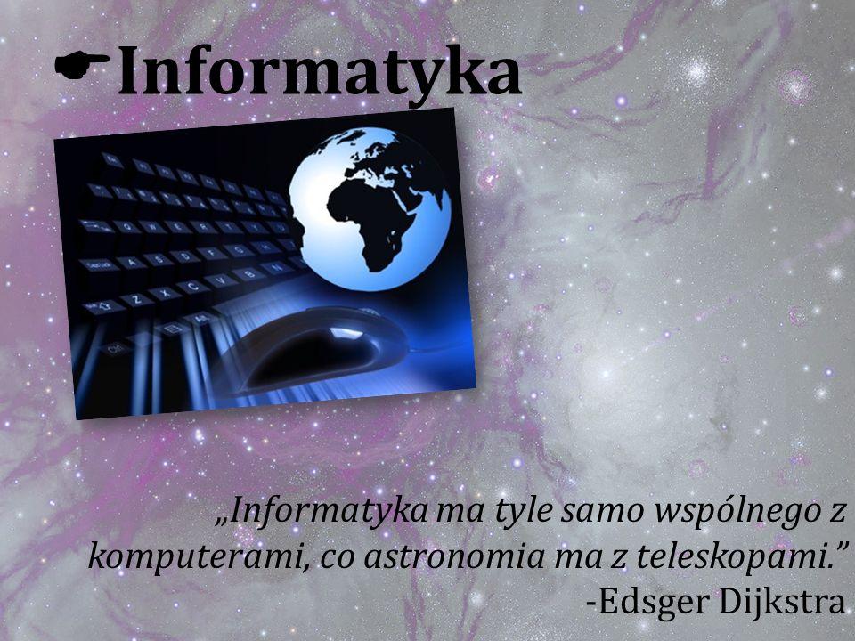 Informatyka Informatyka ma tyle samo wspólnego z komputerami, co astronomia ma z teleskopami. -Edsger Dijkstra