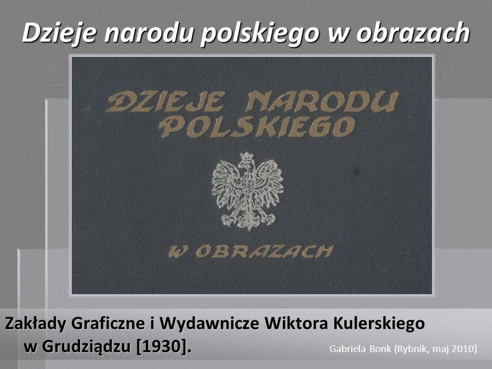 Dzieje narodu polskiego w obrazach Zakłady Graficzne i Wydawnicze Wiktora Kulerskiego w Grudziądzu [1930]. Gabriela Bonk (Rybnik, maj 2010)