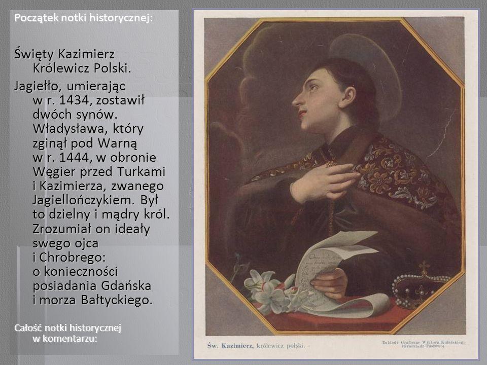 Początek notki historycznej: Święty Kazimierz Królewicz Polski. Jagiełło, umierając w r. 1434, zostawił dwóch synów. Władysława, który zginął pod Warn