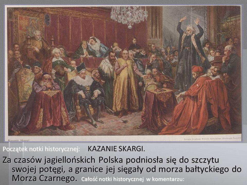Początek notki historycznej: KAZANIE SKARGI. Za czasów jagiellońskich Polska podniosła się do szczytu swojej potęgi, a granice jej sięgały od morza ba