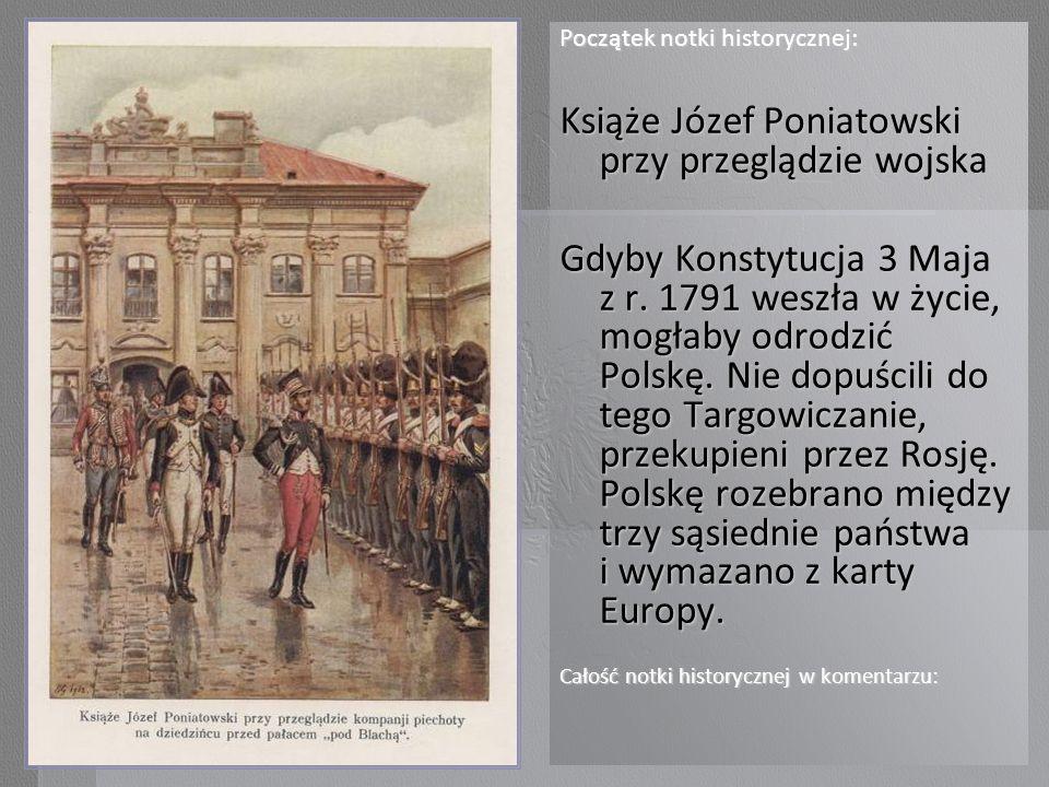Początek notki historycznej: Książe Józef Poniatowski przy przeglądzie wojska Gdyby Konstytucja 3 Maja z r. 1791 weszła w życie, mogłaby odrodzić Pols