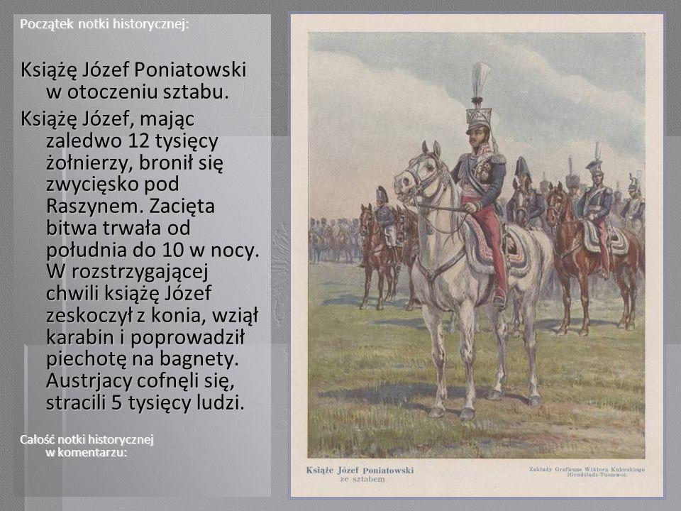 Początek notki historycznej: Książę Józef Poniatowski w otoczeniu sztabu. Książę Józef, mając zaledwo 12 tysięcy żołnierzy, bronił się zwycięsko pod R