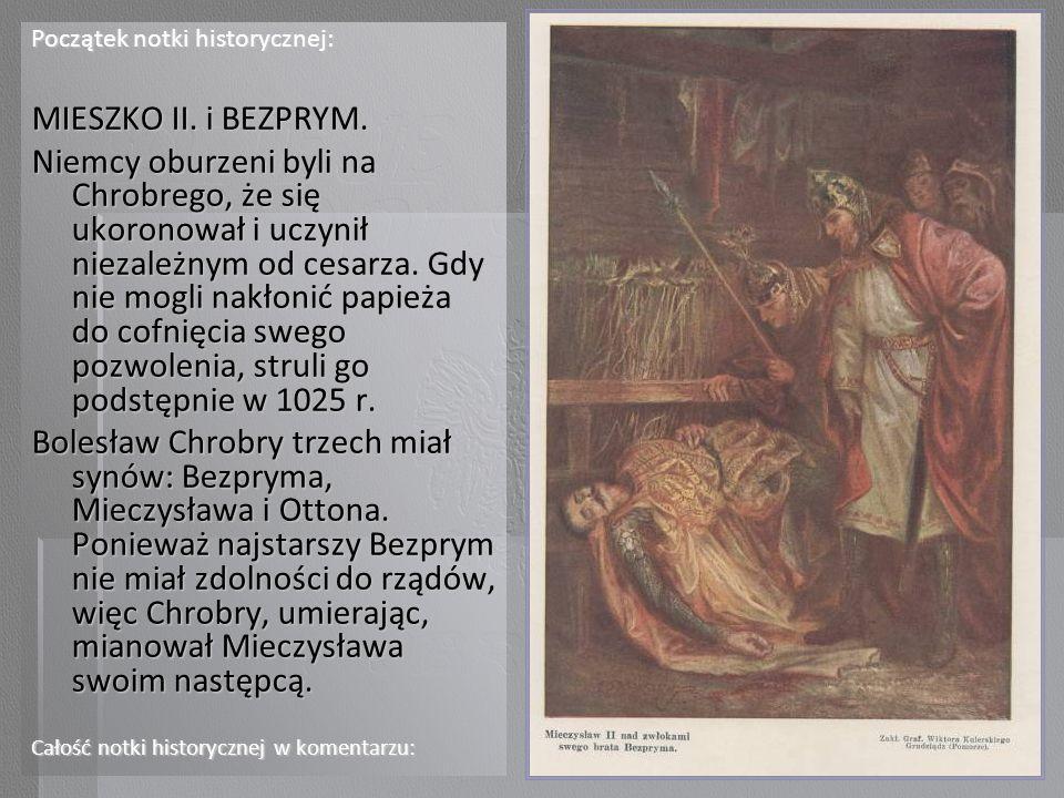 Początek notki historycznej: MIESZKO II. i BEZPRYM. Niemcy oburzeni byli na Chrobrego, że się ukoronował i uczynił niezależnym od cesarza. Gdy nie mog