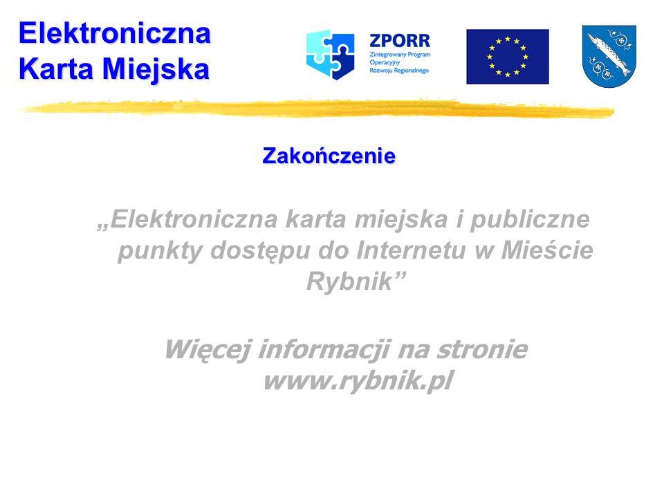 Elektroniczna Karta Miejska Zakończenie Elektroniczna karta miejska i publiczne punkty dostępu do Internetu w Mieście Rybnik Więcej informacji na stronie www.rybnik.pl