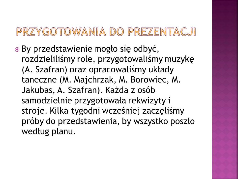 By przedstawienie mogło się odbyć, rozdzieliliśmy role, przygotowaliśmy muzykę (A. Szafran) oraz opracowaliśmy układy taneczne (M. Majchrzak, M. Borow