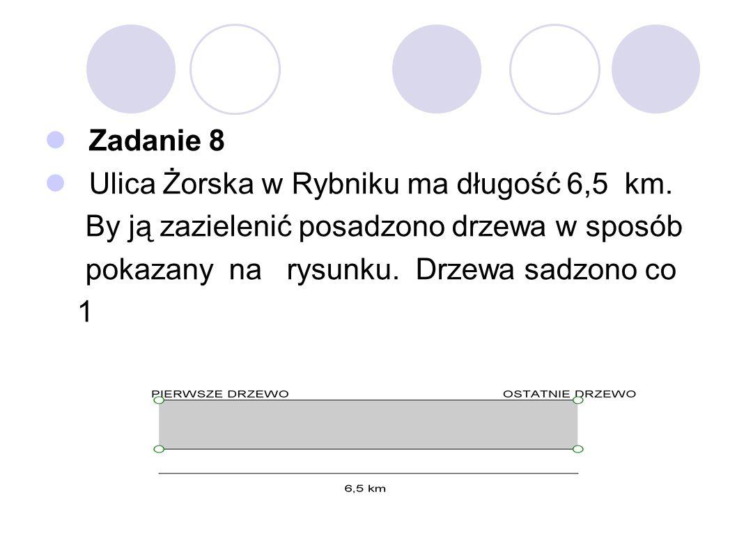 Zadanie 8 Ulica Żorska w Rybniku ma długość 6,5 km. By ją zazielenić posadzono drzewa w sposób pokazany na rysunku. Drzewa sadzono co 100 metrów. Ile