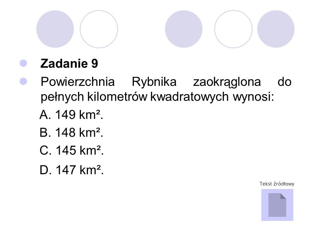 Zadanie 9 Powierzchnia Rybnika zaokrąglona do pełnych kilometrów kwadratowych wynosi: A. 149 km². B. 148 km². C. 145 km². D. 147 km². Tekst źródłowy