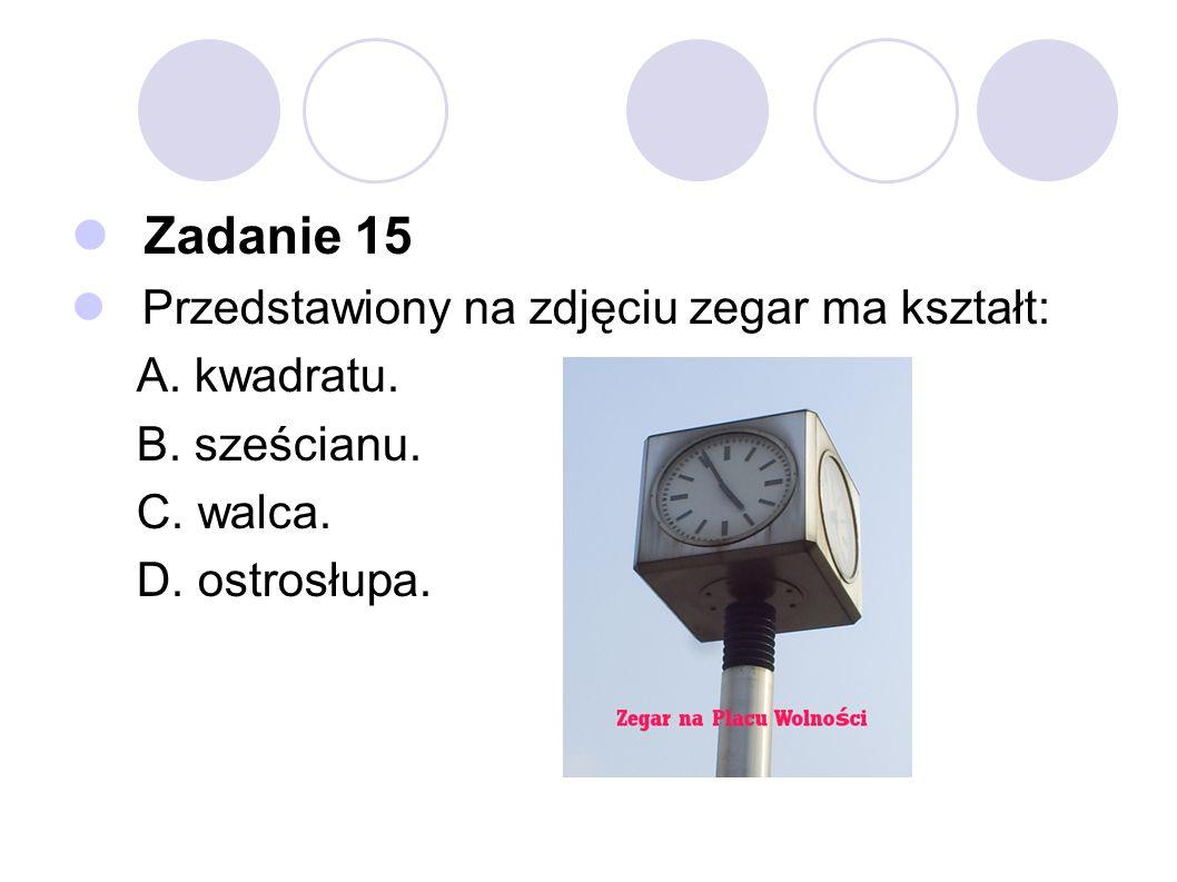 Zadanie 15 Przedstawiony na zdjęciu zegar ma kształt: A. kwadratu. B. sześcianu. C. walca. D. ostrosłupa.