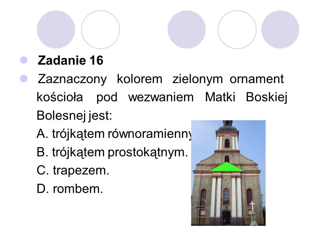 Zadanie 16 Zaznaczony kolorem zielonym ornament kościoła pod wezwaniem Matki Boskiej Bolesnej jest: A. trójkątem równoramiennym. B. trójkątem prostoką