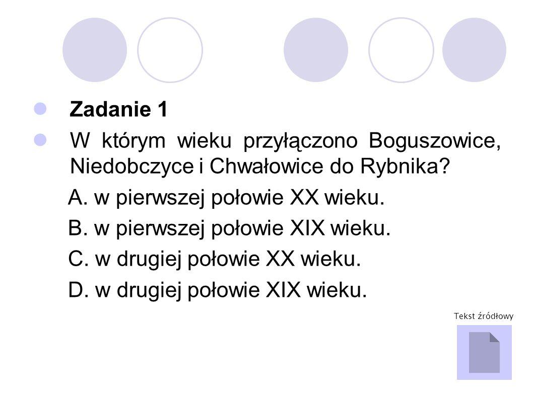 Zadanie 1 W którym wieku przyłączono Boguszowice, Niedobczyce i Chwałowice do Rybnika? A. w pierwszej połowie XX wieku. B. w pierwszej połowie XIX wie