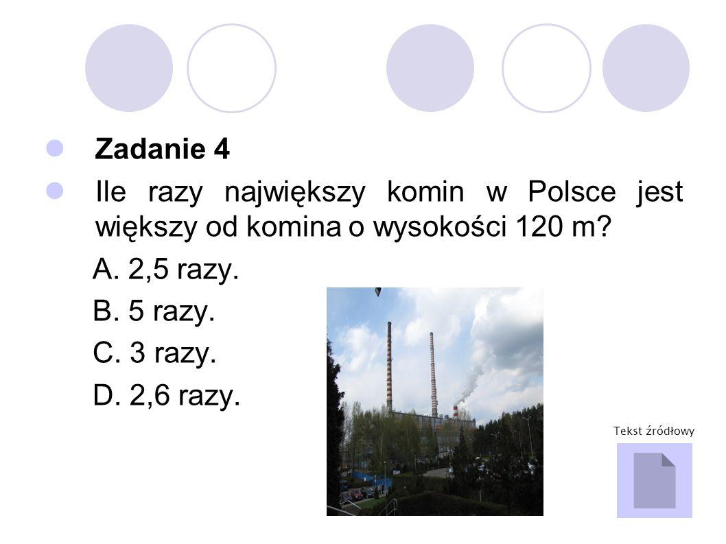 Zadanie 4 Ile razy największy komin w Polsce jest większy od komina o wysokości 120 m? A. 2,5 razy. B. 5 razy. C. 3 razy. D. 2,6 razy. Tekst źródłowy