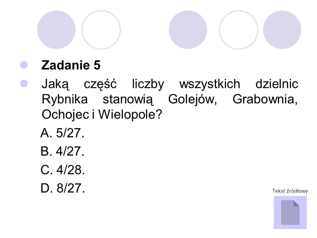 Zadanie 5 Jaką część liczby wszystkich dzielnic Rybnika stanowią Golejów, Grabownia, Ochojec i Wielopole? A. 5/27. B. 4/27. C. 4/28. D. 8/27. Tekst źr
