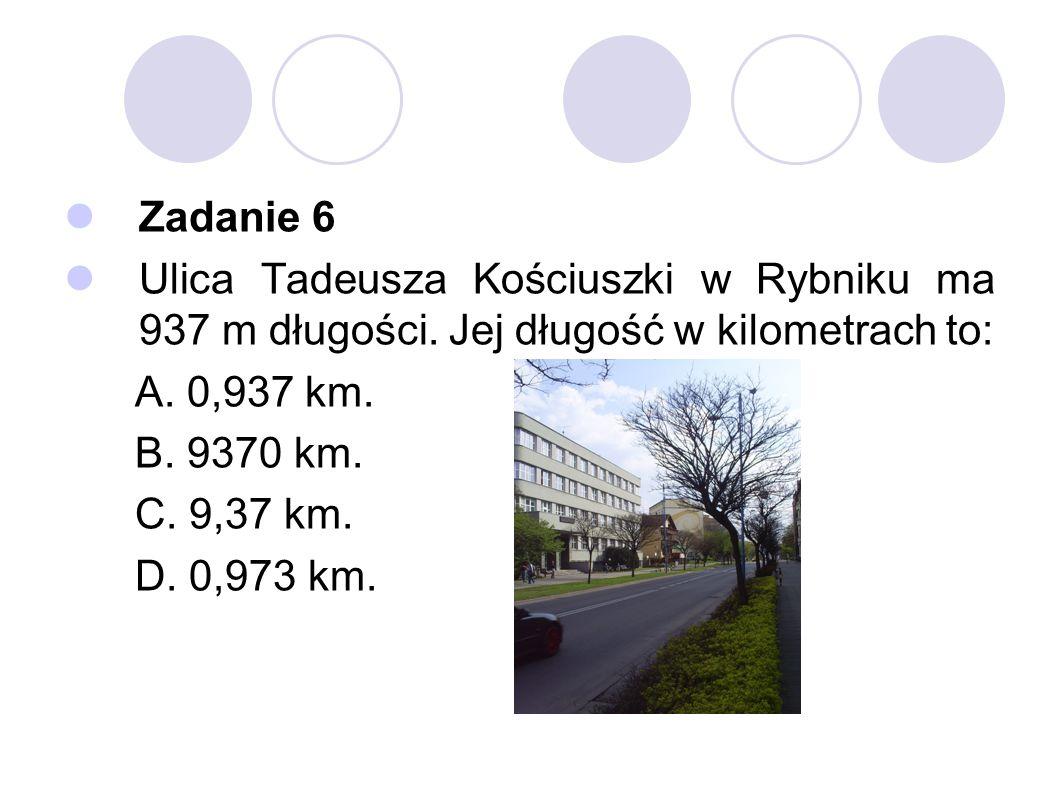 Zadanie 6 Ulica Tadeusza Kościuszki w Rybniku ma 937 m długości. Jej długość w kilometrach to: A. 0,937 km. B. 9370 km. C. 9,37 km. D. 0,973 km.