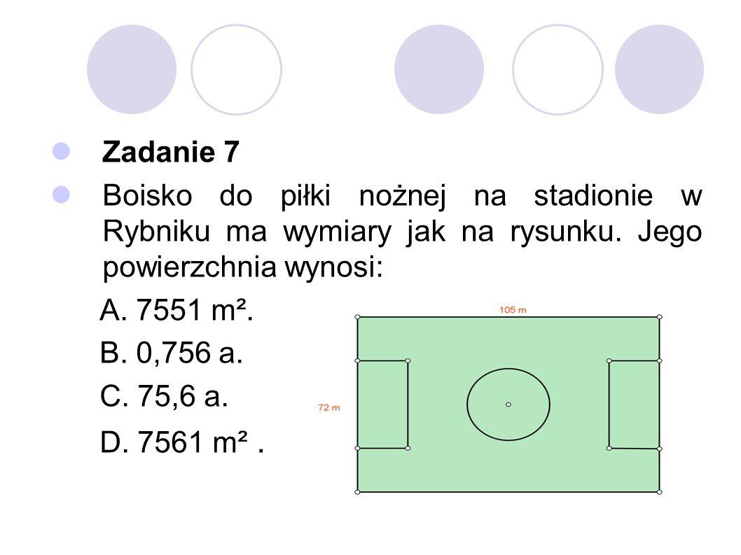 Zadanie 7 Boisko do piłki nożnej na stadionie w Rybniku ma wymiary jak na rysunku. Jego powierzchnia wynosi: A. 7551 m². B. 0,756 a. C. 75,6 a. D. 756